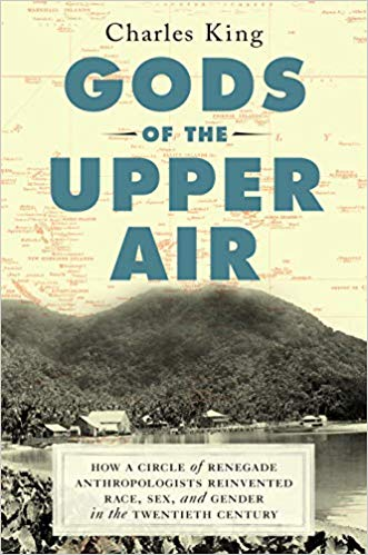 Gods of the Upper Air: How a Circle of Renegade Anthropologists Reinvented Race, Sex, and Gender in the Twentieth Century by Charles King (Doubleday)