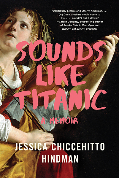 Sounds Like Titanic: A Memoir by Jessica Chiccehitto Hindman (W.W. Norton)