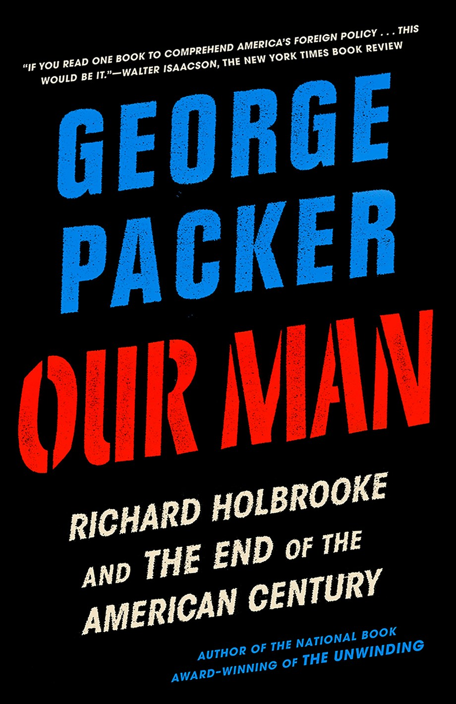 Our Man: Richard Holbrooke and the End of the American Century by George Packer (Knopf)